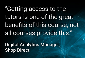 Getting access to the tutors is one of the great benefits of this course; not all courses provide this. Digital Analytics Manager, Shop Direct